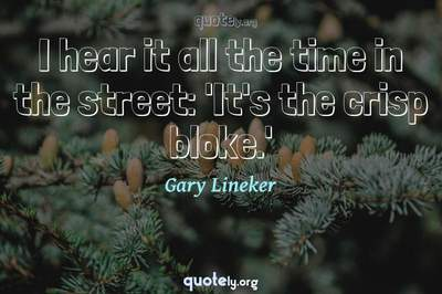 Photo Quote of I hear it all the time in the street: 'It's the crisp bloke.'
