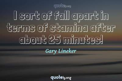 Photo Quote of I sort of fall apart in terms of stamina after about 25 minutes!