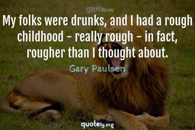 Photo Quote of My folks were drunks, and I had a rough childhood - really rough - in fact, rougher than I thought about.