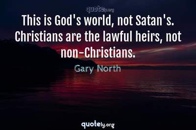 Photo Quote of This is God's world, not Satan's. Christians are the lawful heirs, not non-Christians.