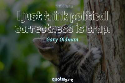 Photo Quote of I just think political correctness is crap.