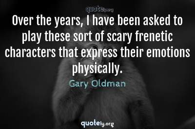 Photo Quote of Over the years, I have been asked to play these sort of scary frenetic characters that express their emotions physically.