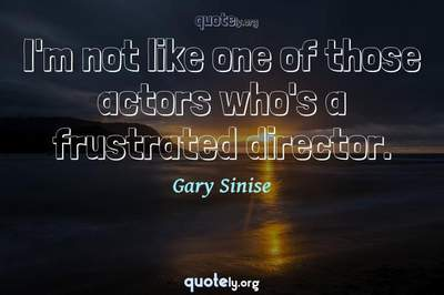 Photo Quote of I'm not like one of those actors who's a frustrated director.