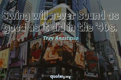 Photo Quote of Swing will never sound as good as it did in the '40s.