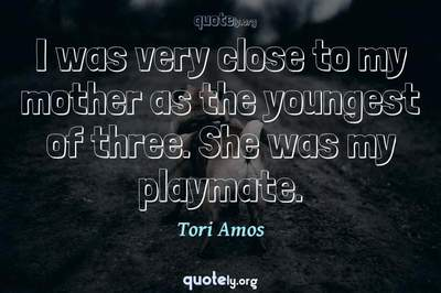 Photo Quote of I was very close to my mother as the youngest of three. She was my playmate.