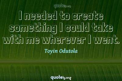 Photo Quote of I needed to create something I could take with me wherever I went.