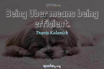 Photo Quote of Being Uber means being efficient.