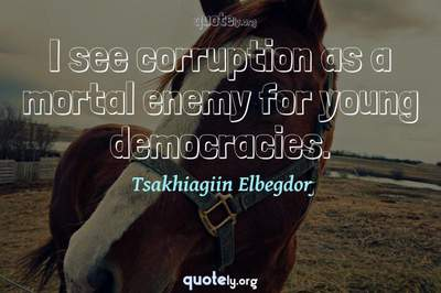 Photo Quote of I see corruption as a mortal enemy for young democracies.