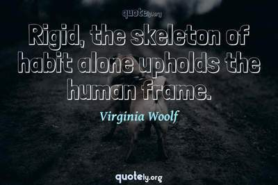Photo Quote of Rigid, the skeleton of habit alone upholds the human frame.