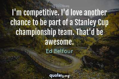 Photo Quote of I'm competitive. I'd love another chance to be part of a Stanley Cup championship team. That'd be awesome.