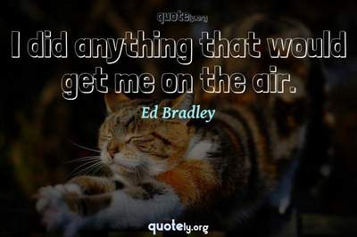 Photo Quote of I did anything that would get me on the air.