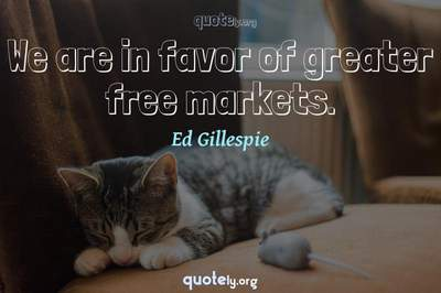 Photo Quote of We are in favor of greater free markets.
