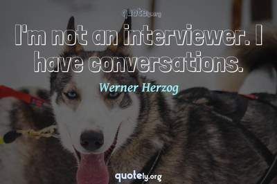 Photo Quote of I'm not an interviewer. I have conversations.