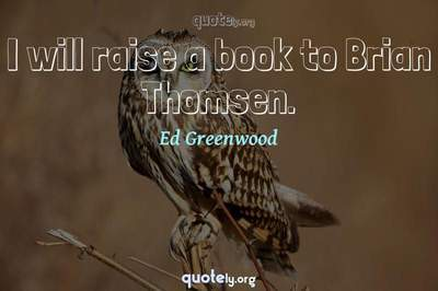 Photo Quote of I will raise a book to Brian Thomsen.