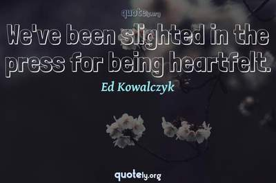 Photo Quote of We've been slighted in the press for being heartfelt.
