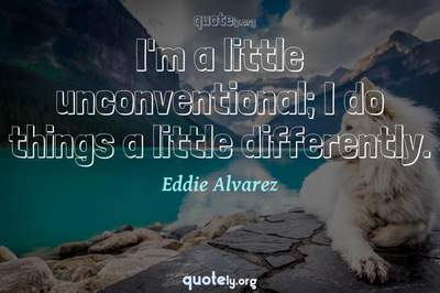 Photo Quote of I'm a little unconventional; I do things a little differently.
