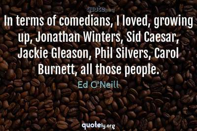 Photo Quote of In terms of comedians, I loved, growing up, Jonathan Winters, Sid Caesar, Jackie Gleason, Phil Silvers, Carol Burnett, all those people.