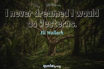 Photo Quote of I never dreamed I would do Westerns.