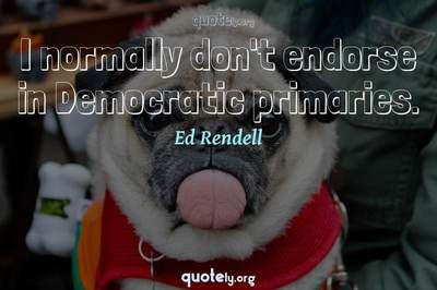 Photo Quote of I normally don't endorse in Democratic primaries.