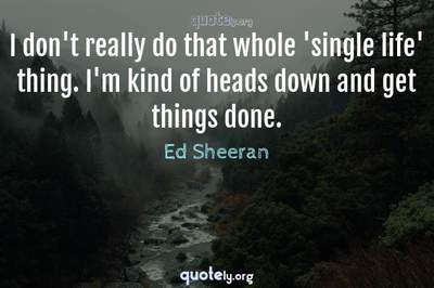 Photo Quote of I don't really do that whole 'single life' thing. I'm kind of heads down and get things done.