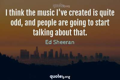 Photo Quote of I think the music I've created is quite odd, and people are going to start talking about that.