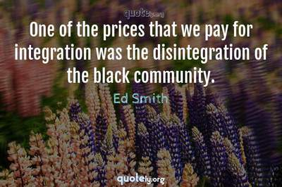 Photo Quote of One of the prices that we pay for integration was the disintegration of the black community.