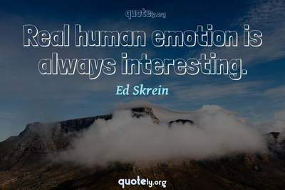 Photo Quote of Real human emotion is always interesting.