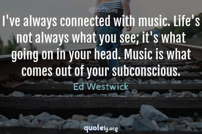 Photo Quote of I've always connected with music. Life's not always what you see; it's what going on in your head. Music is what comes out of your subconscious.