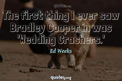 Photo Quote of The first thing I ever saw Bradley Cooper in was 'Wedding Crashers.'