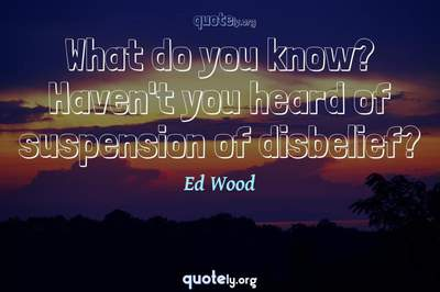 Photo Quote of What do you know? Haven't you heard of suspension of disbelief?