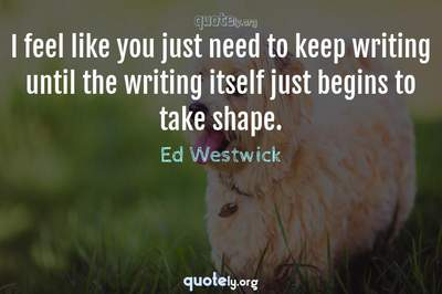Photo Quote of I feel like you just need to keep writing until the writing itself just begins to take shape.