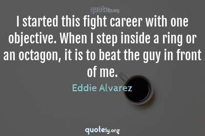 Photo Quote of I started this fight career with one objective. When I step inside a ring or an octagon, it is to beat the guy in front of me.