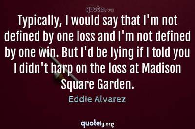 Photo Quote of Typically, I would say that I'm not defined by one loss and I'm not defined by one win. But I'd be lying if I told you I didn't harp on the loss at Madison Square Garden.