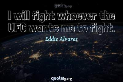 Photo Quote of I will fight whoever the UFC wants me to fight.
