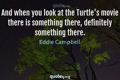Photo Quote of And when you look at the Turtle's movie there is something there, definitely something there.