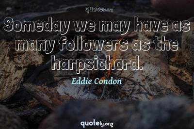 Photo Quote of Someday we may have as many followers as the harpsichord.