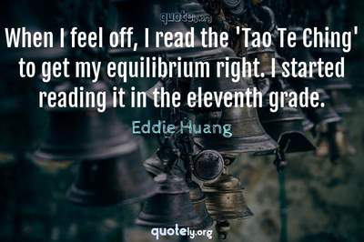 Photo Quote of When I feel off, I read the 'Tao Te Ching' to get my equilibrium right. I started reading it in the eleventh grade.