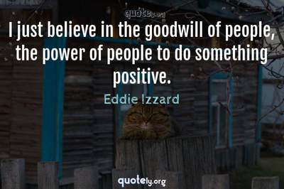 Photo Quote of I just believe in the goodwill of people, the power of people to do something positive.