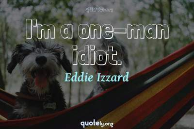 Photo Quote of I'm a one-man idiot.