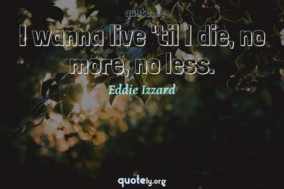 Photo Quote of I wanna live 'til I die, no more, no less.