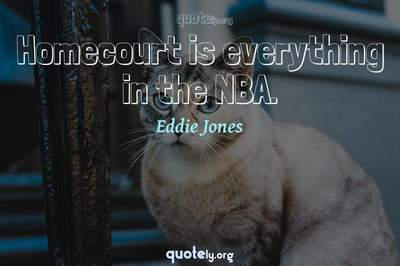 Photo Quote of Homecourt is everything in the NBA.