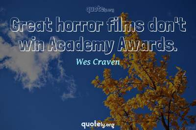 Photo Quote of Great horror films don't win Academy Awards.