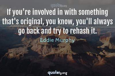 Photo Quote of If you're involved in with something that's original, you know, you'll always go back and try to rehash it.