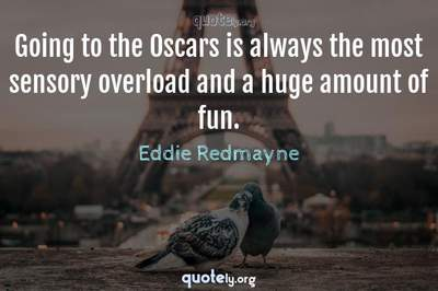 Photo Quote of Going to the Oscars is always the most sensory overload and a huge amount of fun.
