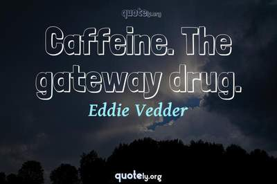 Photo Quote of Caffeine. The gateway drug.