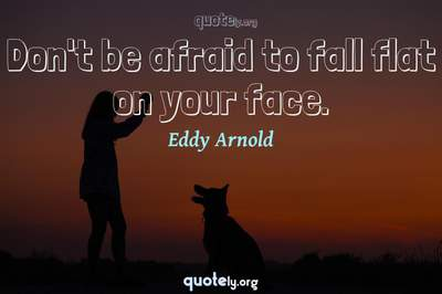 Photo Quote of Don't be afraid to fall flat on your face.