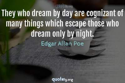 Photo Quote of They who dream by day are cognizant of many things which escape those who dream only by night.