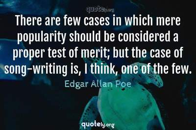 Photo Quote of There are few cases in which mere popularity should be considered a proper test of merit; but the case of song-writing is, I think, one of the few.