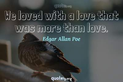Photo Quote of We loved with a love that was more than love.