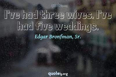 Photo Quote of I've had three wives. I've had five weddings.